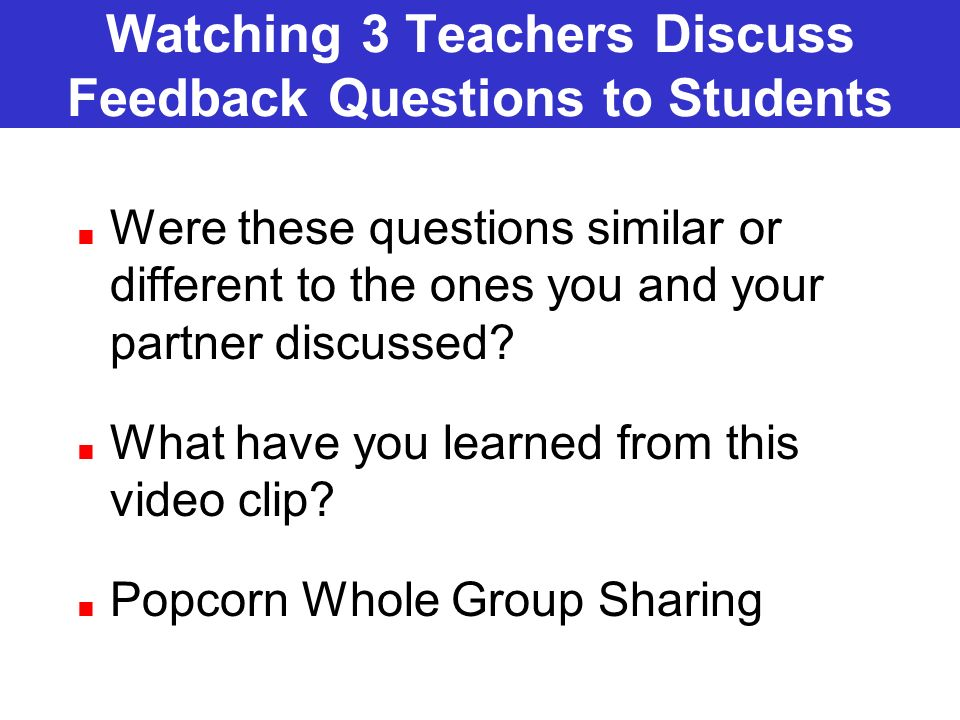 Watching 3 Teachers Discuss Feedback Questions to Students Were these questions similar or different to the ones you and your partner discussed? What