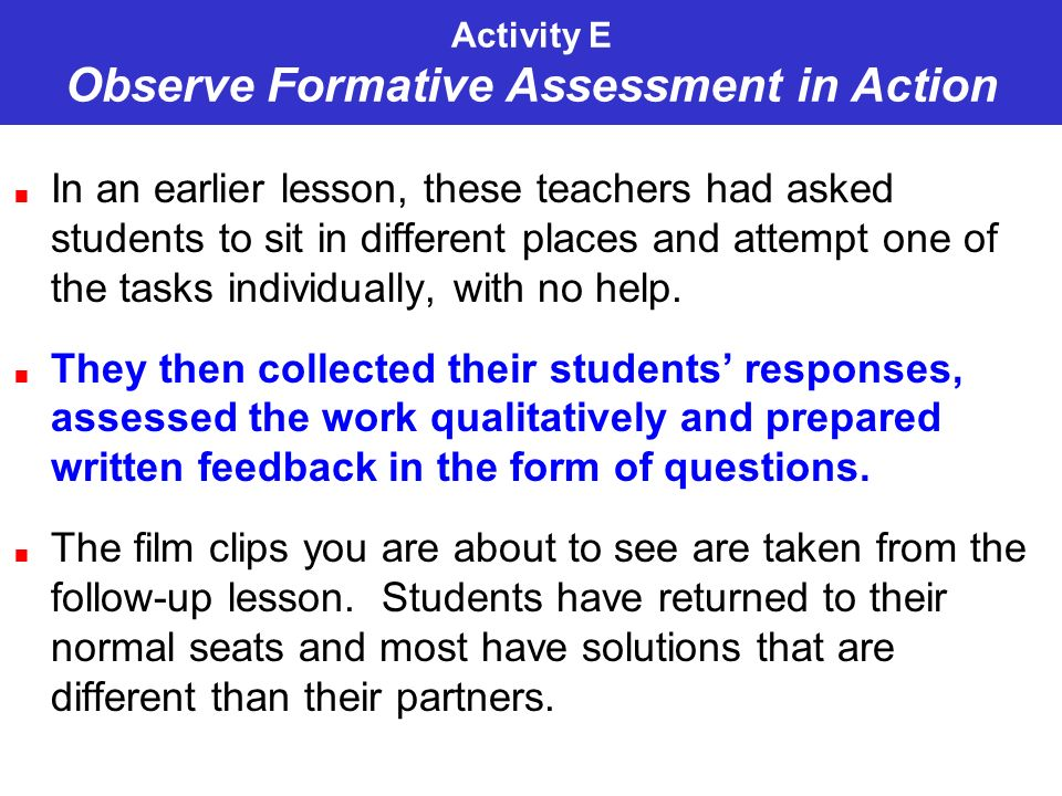 Activity E Observe Formative Assessment in Action In an earlier lesson, these teachers had asked students to sit in different places and attempt one of the tasks individually, with no help.