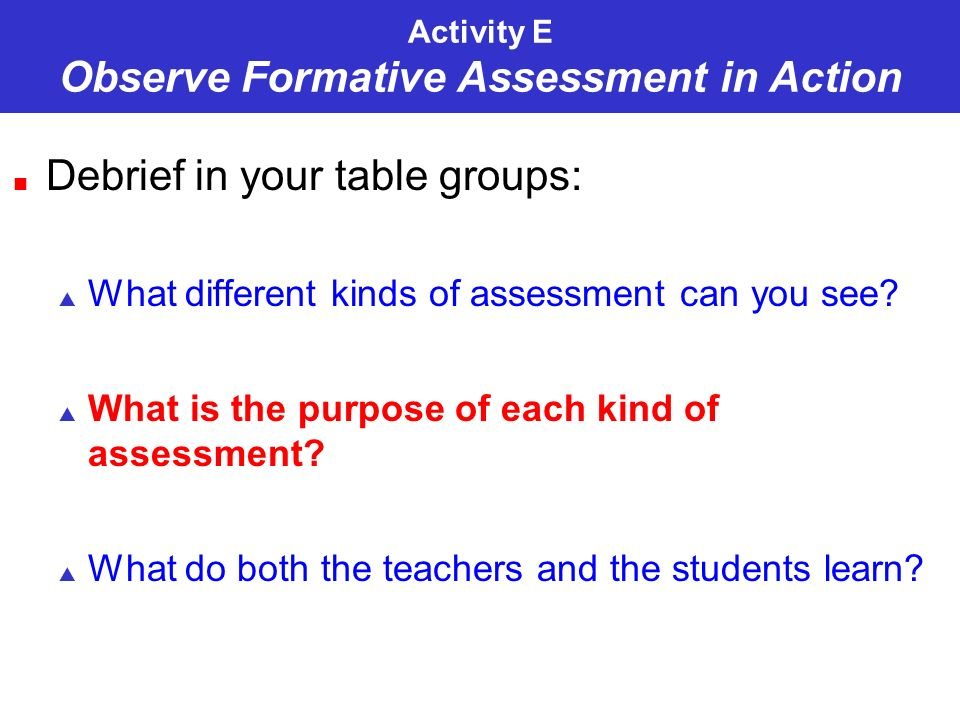 Activity E Observe Formative Assessment in Action Debrief in your table groups: What different kinds of assessment can you see? What is the purpose of