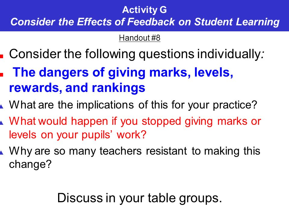 Activity G Consider the Effects of Feedback on Student Learning Handout #8 Consider the following questions individually: The dangers of giving marks, levels, rewards, and rankings What are the implications of this for your practice.