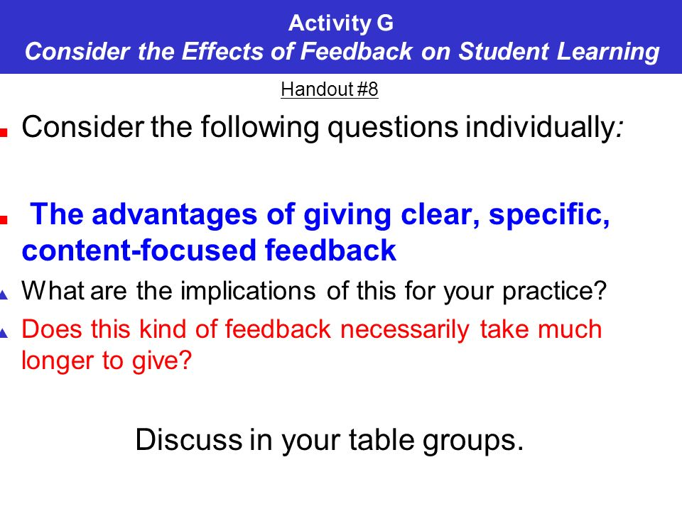 Activity G Consider the Effects of Feedback on Student Learning Handout #8 Consider the following questions individually: The advantages of giving clear, specific, content-focused feedback What are the implications of this for your practice.