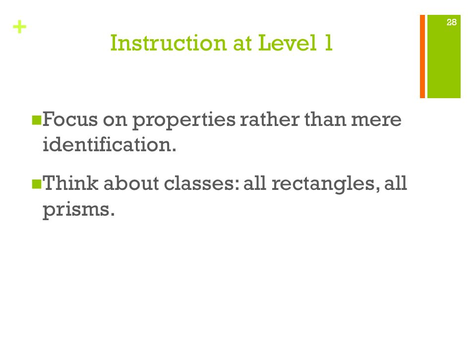 + Instruction at Level 1 Focus on properties rather than mere identification. Think about classes: all rectangles, all prisms. 28