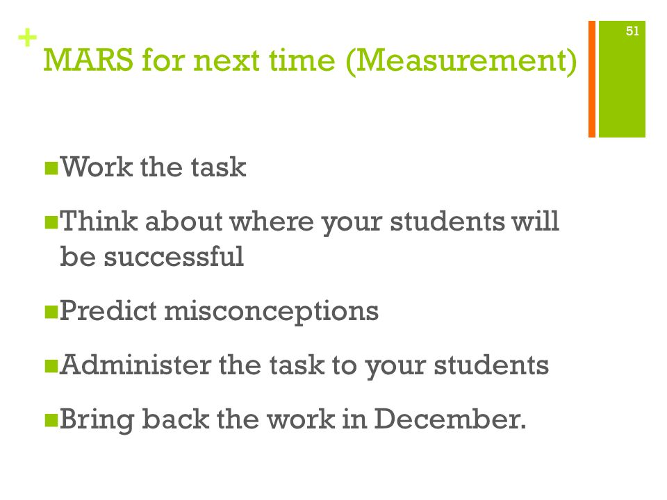 + MARS for next time (Measurement) Work the task Think about where your students will be successful Predict misconceptions Administer the task to your
