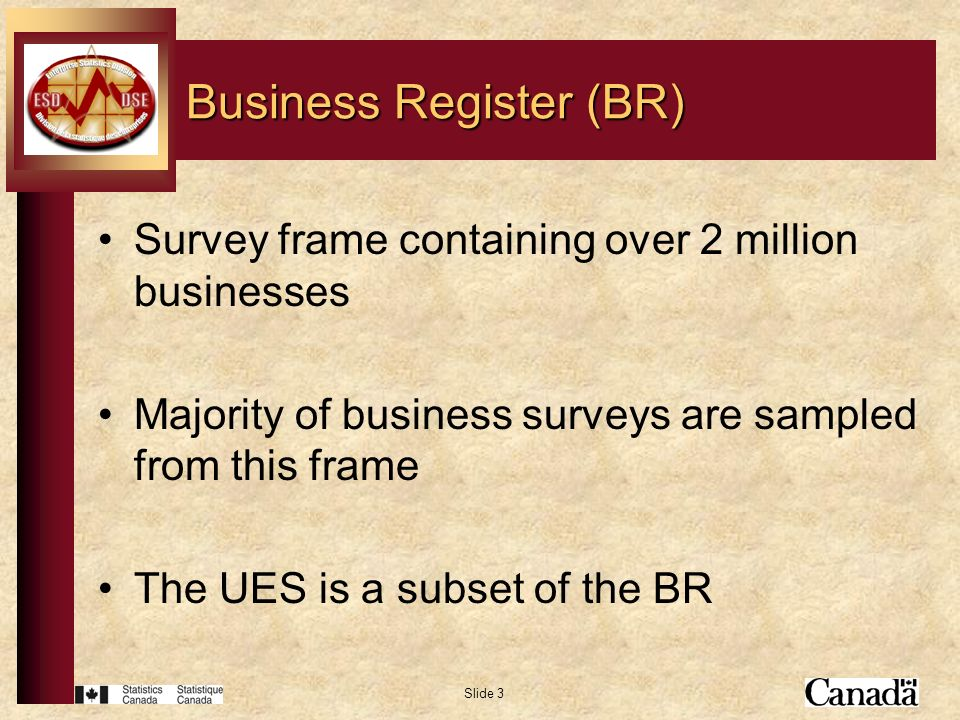 Slide 3 Business Register (BR) Survey frame containing over 2 million businesses Majority of business surveys are sampled from this frame The UES is a