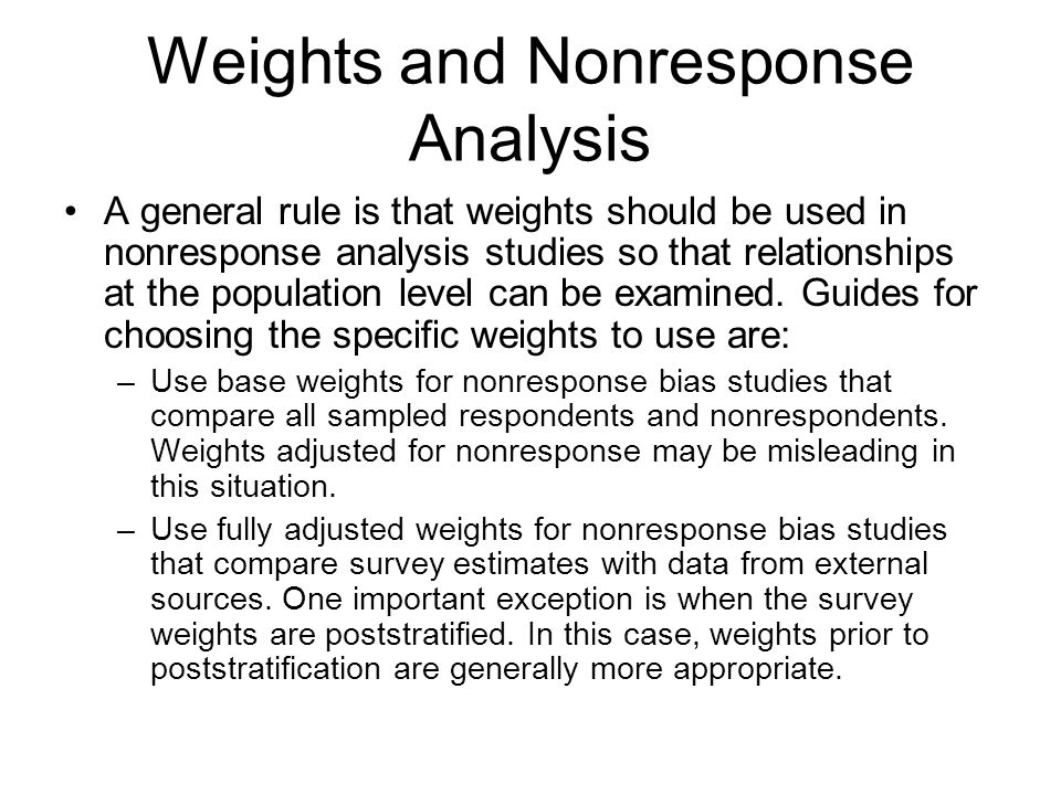 A general rule is that weights should be used in nonresponse analysis studies so that relationships at the population level can be examined. Guides fo