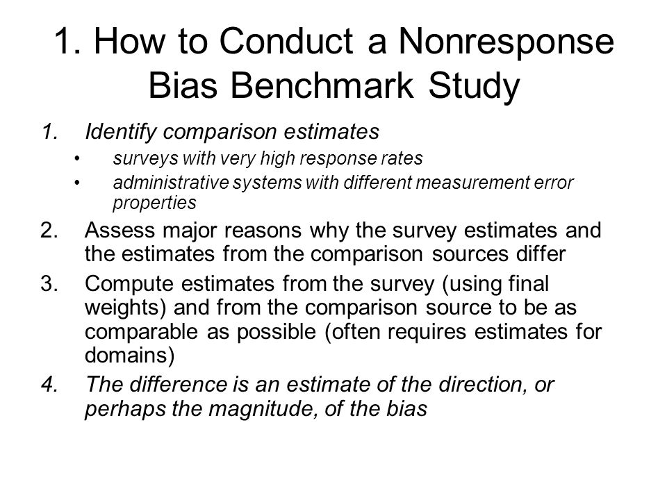 1. How to Conduct a Nonresponse Bias Benchmark Study 1.Identify comparison estimates surveys with very high response rates administrative systems with