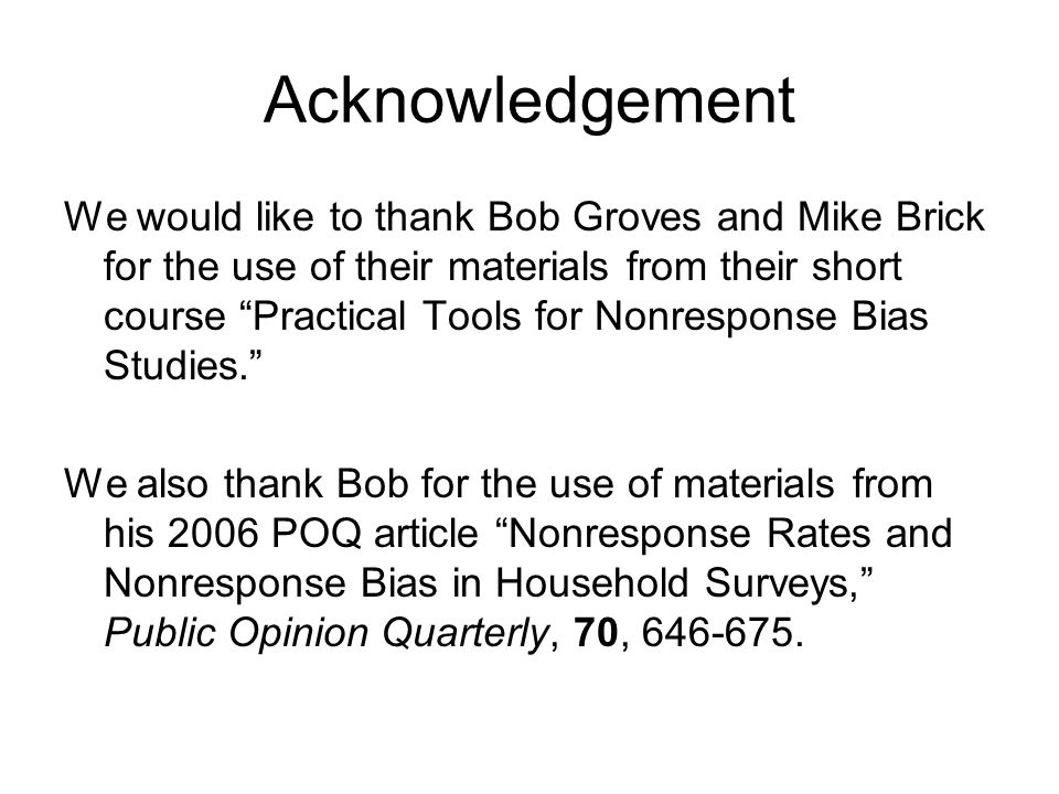 Acknowledgement We would like to thank Bob Groves and Mike Brick for the use of their materials from their short course Practical Tools for Nonresponse Bias Studies.