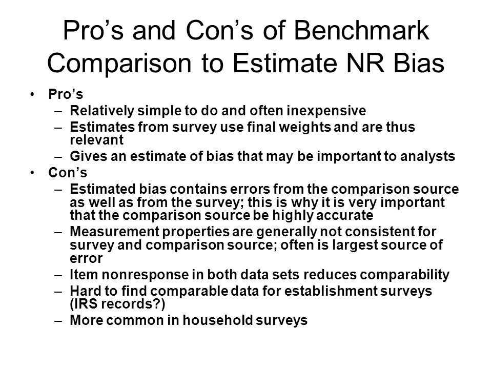 Pros and Cons of Benchmark Comparison to Estimate NR Bias Pros –Relatively simple to do and often inexpensive –Estimates from survey use final weights and are thus relevant –Gives an estimate of bias that may be important to analysts Cons –Estimated bias contains errors from the comparison source as well as from the survey; this is why it is very important that the comparison source be highly accurate –Measurement properties are generally not consistent for survey and comparison source; often is largest source of error –Item nonresponse in both data sets reduces comparability –Hard to find comparable data for establishment surveys (IRS records?) –More common in household surveys