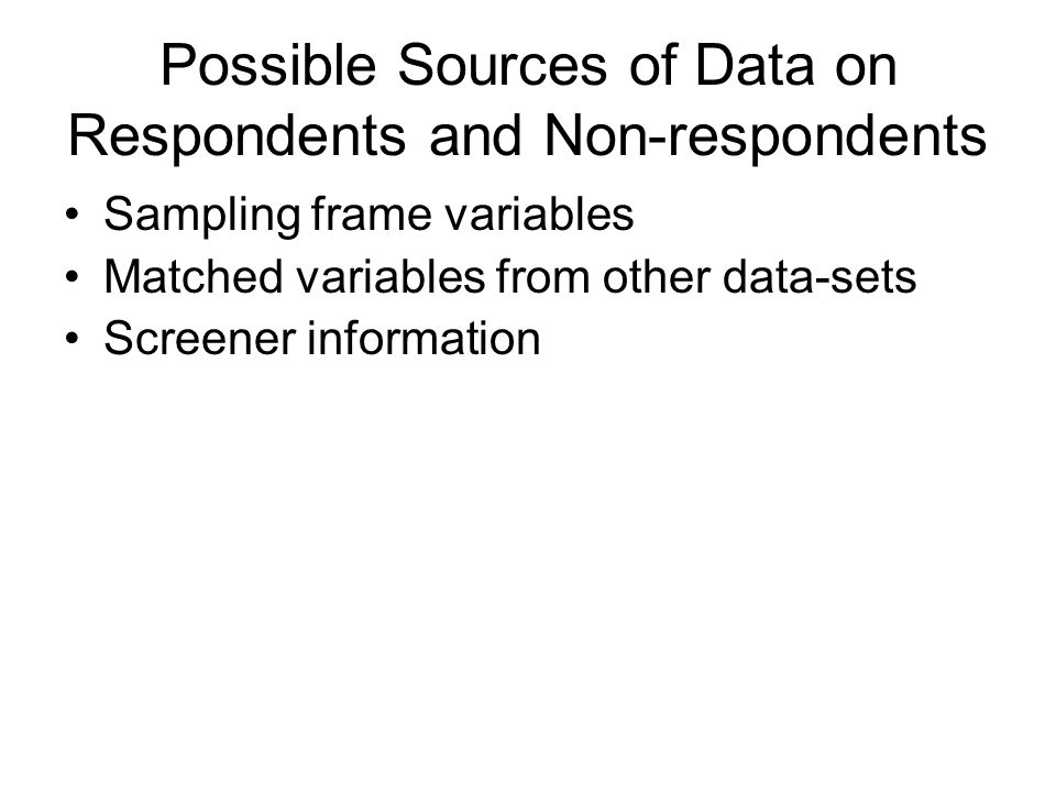 Possible Sources of Data on Respondents and Non-respondents Sampling frame variables Matched variables from other data-sets Screener information