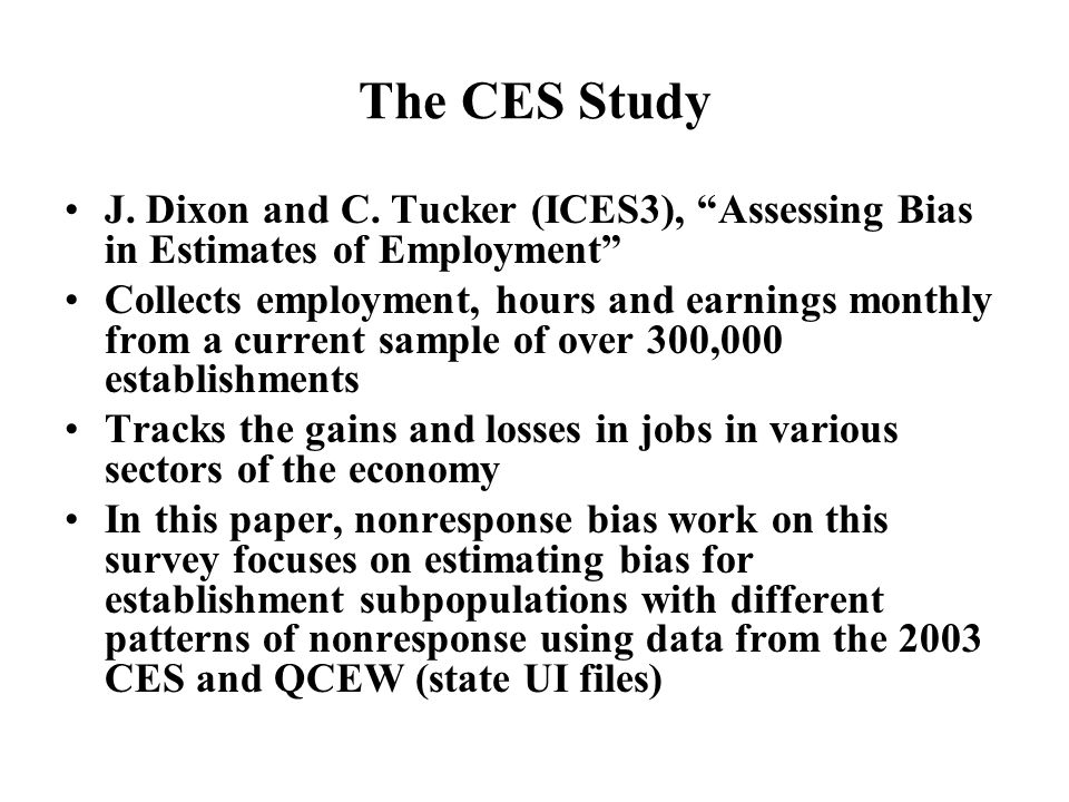 The CES Study J. Dixon and C. Tucker (ICES3), Assessing Bias in Estimates of Employment Collects employment, hours and earnings monthly from a current