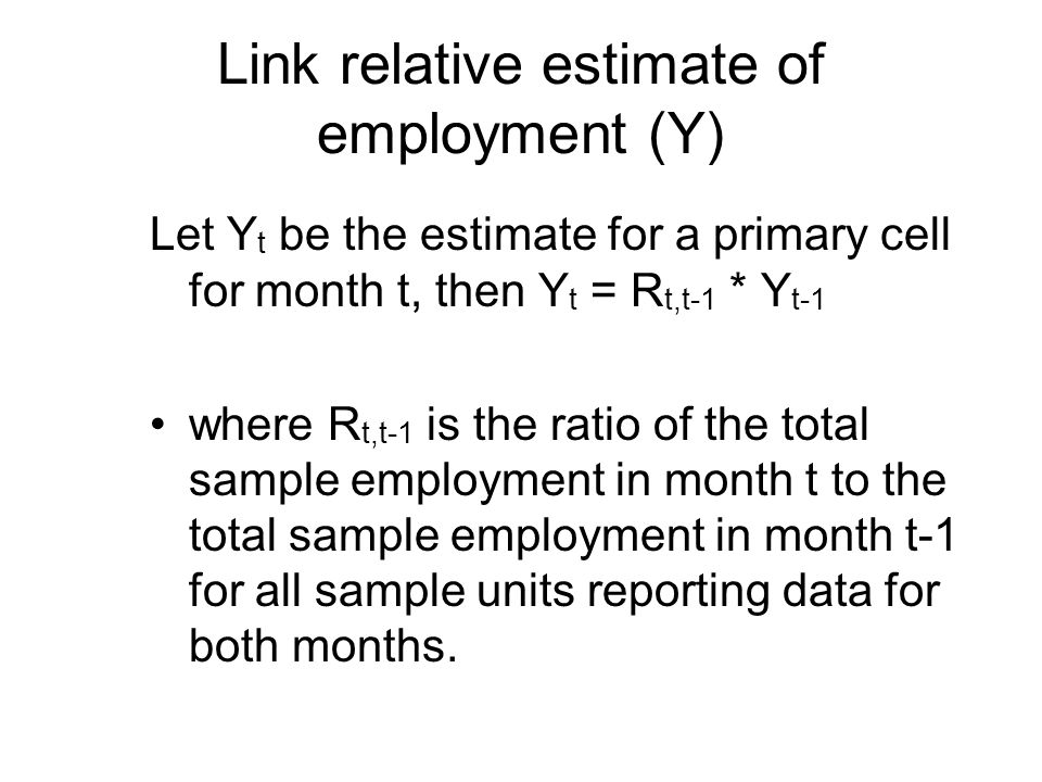 Link relative estimate of employment (Y) Let Y t be the estimate for a primary cell for month t, then Y t = R t,t-1 * Y t-1 where R t,t-1 is the ratio of the total sample employment in month t to the total sample employment in month t-1 for all sample units reporting data for both months.