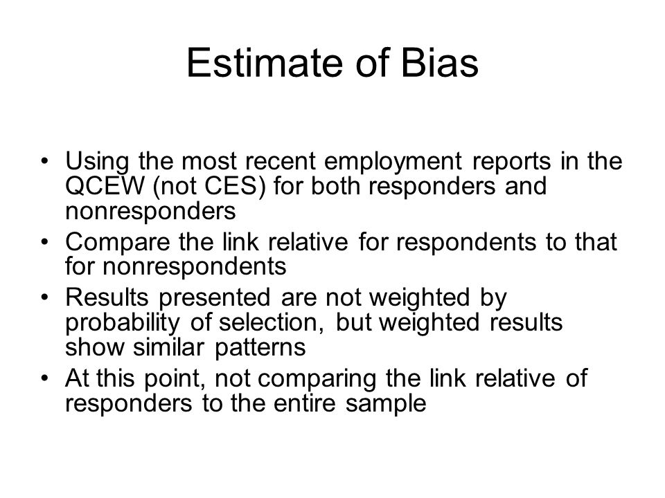 Estimate of Bias Using the most recent employment reports in the QCEW (not CES) for both responders and nonresponders Compare the link relative for respondents to that for nonrespondents Results presented are not weighted by probability of selection, but weighted results show similar patterns At this point, not comparing the link relative of responders to the entire sample