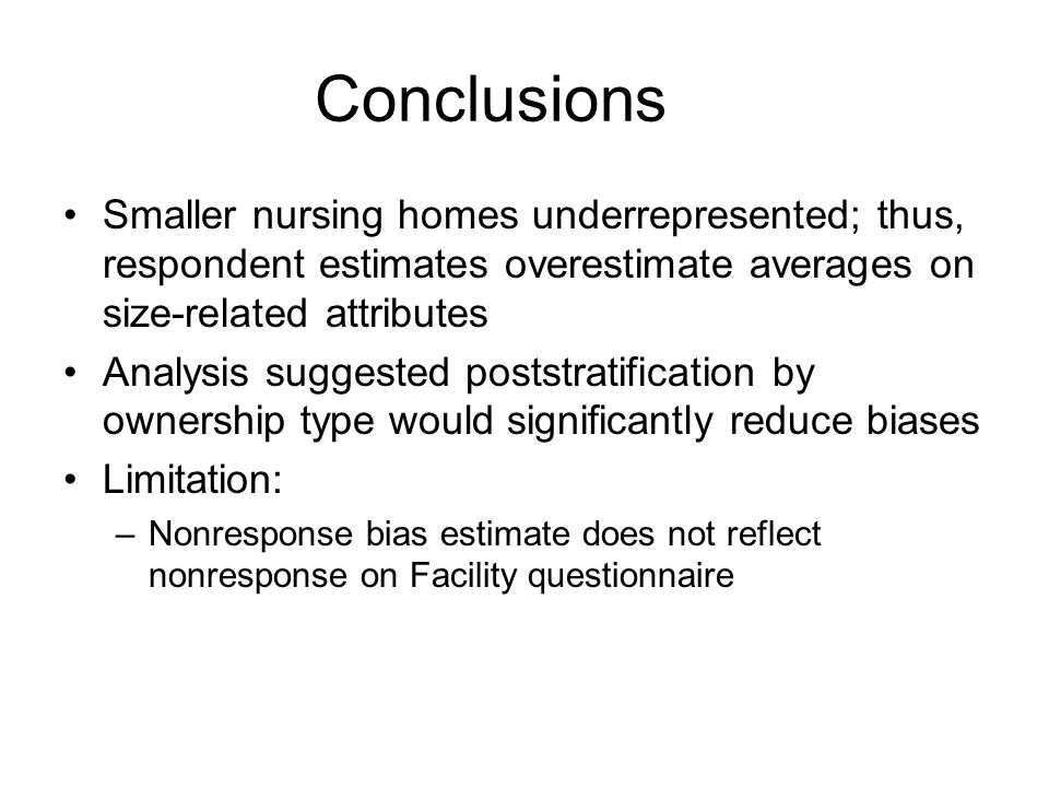 Conclusions Smaller nursing homes underrepresented; thus, respondent estimates overestimate averages on size-related attributes Analysis suggested poststratification by ownership type would significantly reduce biases Limitation: –Nonresponse bias estimate does not reflect nonresponse on Facility questionnaire