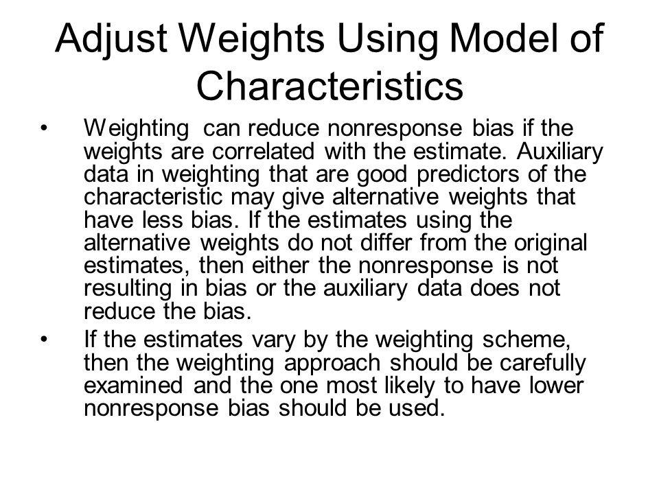 Adjust Weights Using Model of Characteristics Weighting can reduce nonresponse bias if the weights are correlated with the estimate.