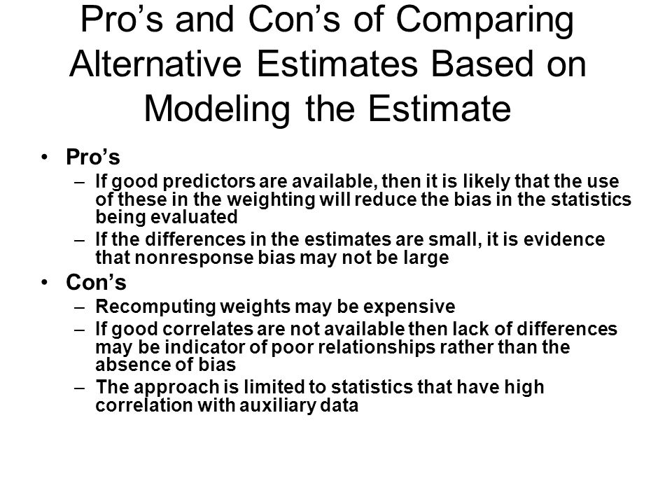 Pros and Cons of Comparing Alternative Estimates Based on Modeling the Estimate Pros –If good predictors are available, then it is likely that the use of these in the weighting will reduce the bias in the statistics being evaluated –If the differences in the estimates are small, it is evidence that nonresponse bias may not be large Cons –Recomputing weights may be expensive –If good correlates are not available then lack of differences may be indicator of poor relationships rather than the absence of bias –The approach is limited to statistics that have high correlation with auxiliary data