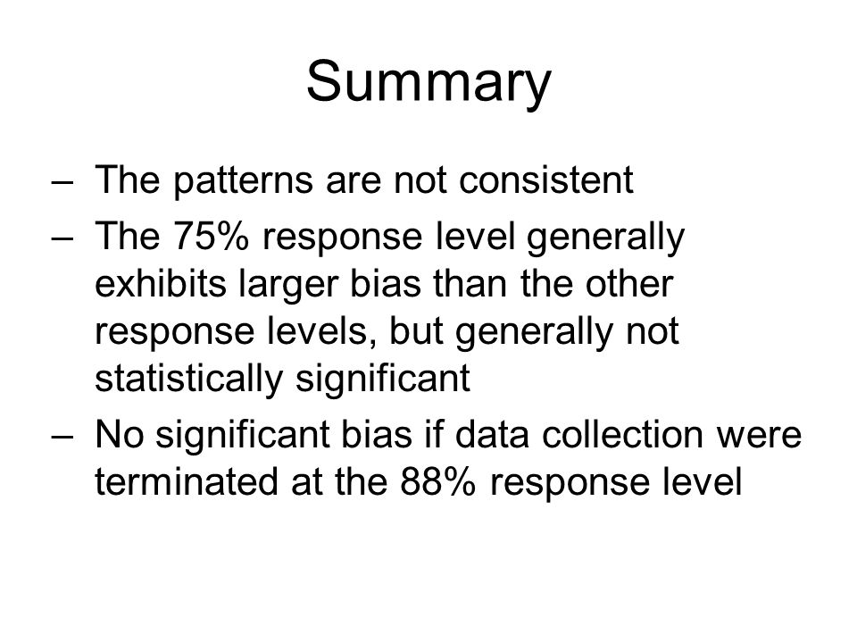 Summary –The patterns are not consistent –The 75% response level generally exhibits larger bias than the other response levels, but generally not statistically significant –No significant bias if data collection were terminated at the 88% response level
