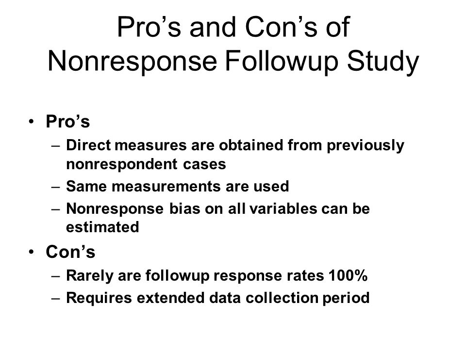 Pros and Cons of Nonresponse Followup Study Pros –Direct measures are obtained from previously nonrespondent cases –Same measurements are used –Nonresponse bias on all variables can be estimated Cons –Rarely are followup response rates 100% –Requires extended data collection period