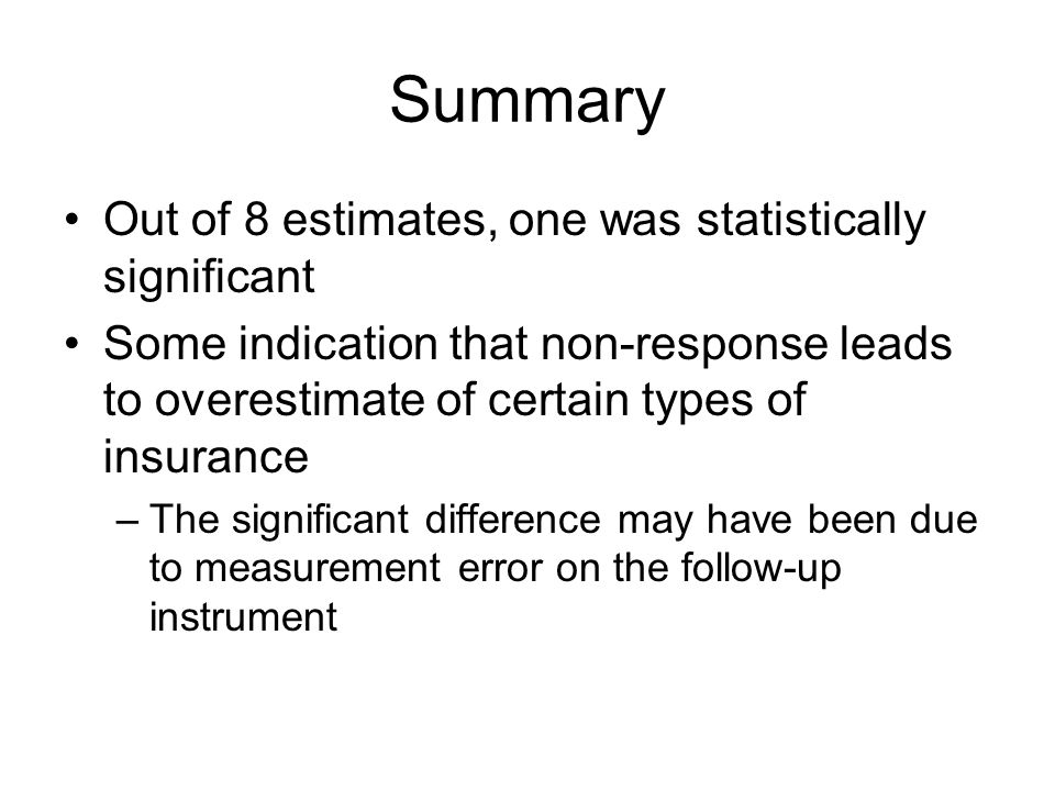 Summary Out of 8 estimates, one was statistically significant Some indication that non-response leads to overestimate of certain types of insurance –The significant difference may have been due to measurement error on the follow-up instrument