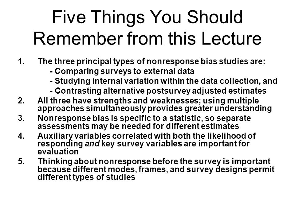 Five Things You Should Remember from this Lecture 1.The three principal types of nonresponse bias studies are: - Comparing surveys to external data - Studying internal variation within the data collection, and - Contrasting alternative postsurvey adjusted estimates 2.All three have strengths and weaknesses; using multiple approaches simultaneously provides greater understanding 3.Nonresponse bias is specific to a statistic, so separate assessments may be needed for different estimates 4.Auxiliary variables correlated with both the likelihood of responding and key survey variables are important for evaluation 5.Thinking about nonresponse before the survey is important because different modes, frames, and survey designs permit different types of studies