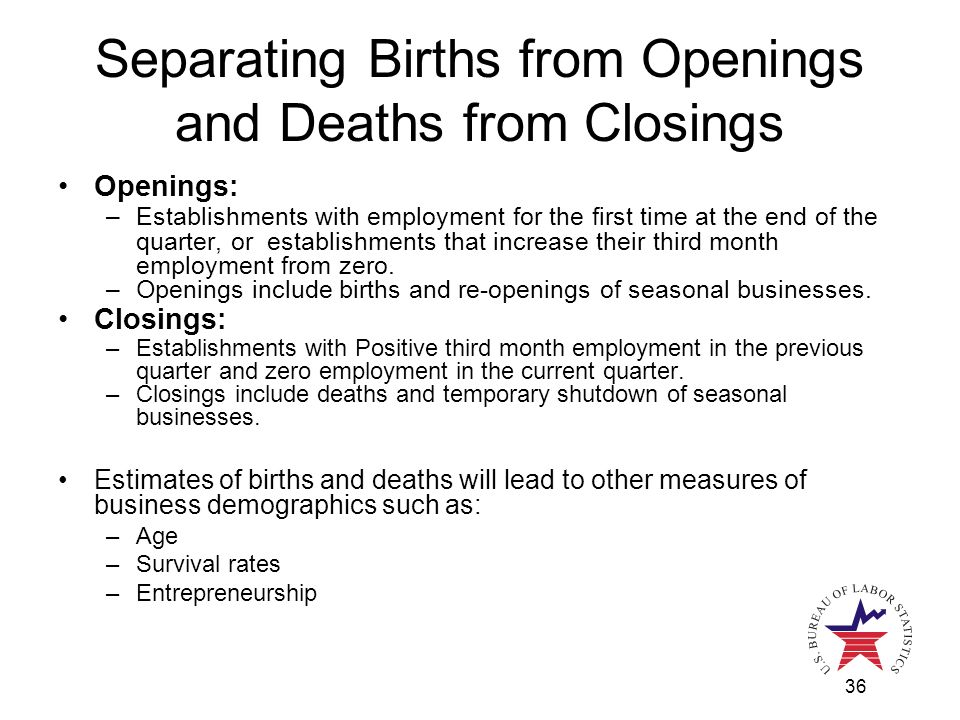 36 Separating Births from Openings and Deaths from Closings Openings: –Establishments with employment for the first time at the end of the quarter, or establishments that increase their third month employment from zero.