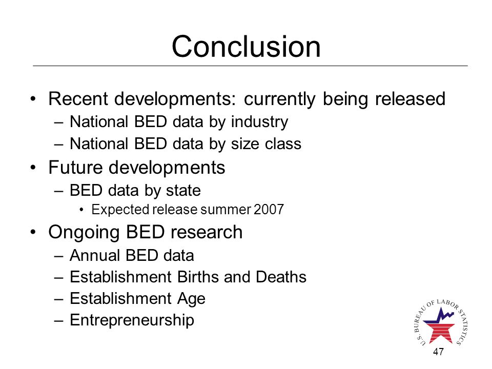 47 Conclusion Recent developments: currently being released –National BED data by industry –National BED data by size class Future developments –BED data by state Expected release summer 2007 Ongoing BED research –Annual BED data –Establishment Births and Deaths –Establishment Age –Entrepreneurship