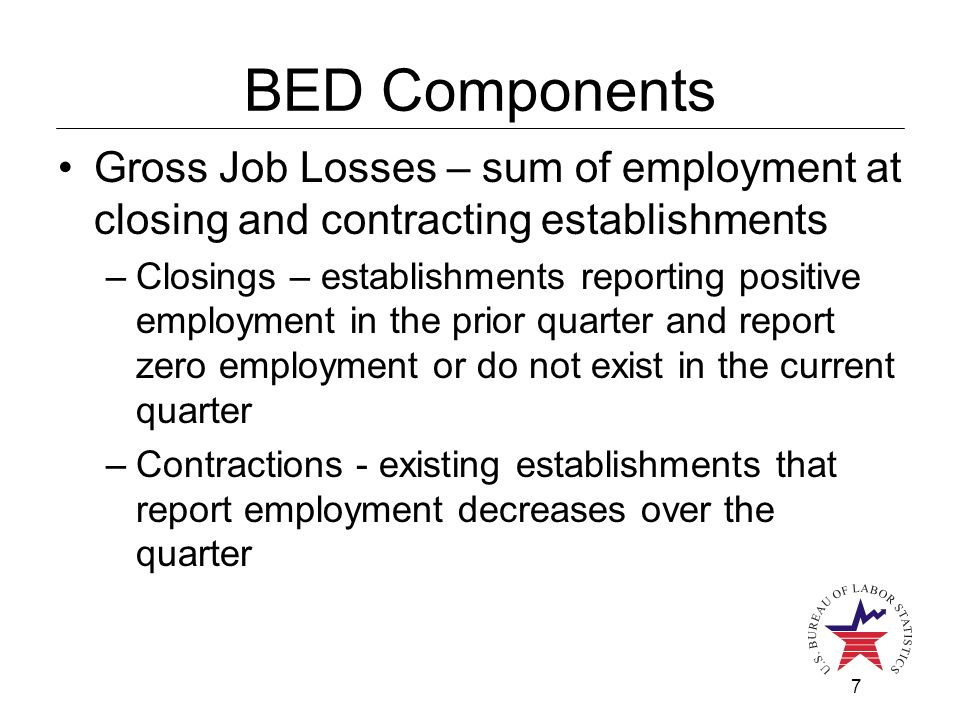 7 BED Components Gross Job Losses – sum of employment at closing and contracting establishments –Closings – establishments reporting positive employme