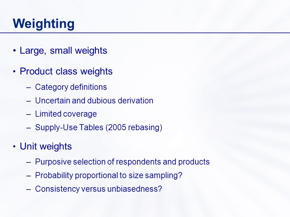 Weighting Large, small weights Product class weights –Category definitions –Uncertain and dubious derivation –Limited coverage –Supply-Use Tables (2005 rebasing) Unit weights –Purposive selection of respondents and products –Probability proportional to size sampling.