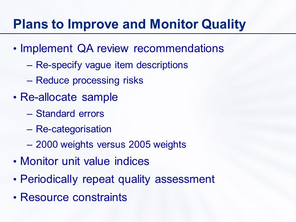 Plans to Improve and Monitor Quality Implement QA review recommendations –Re-specify vague item descriptions –Reduce processing risks Re-allocate sample –Standard errors –Re-categorisation –2000 weights versus 2005 weights Monitor unit value indices Periodically repeat quality assessment Resource constraints