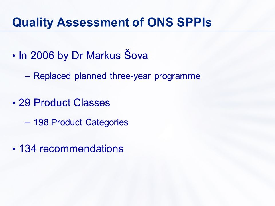 Quality Assessment of ONS SPPIs In 2006 by Dr Markus Šova –Replaced planned three-year programme 29 Product Classes –198 Product Categories 134 recommendations
