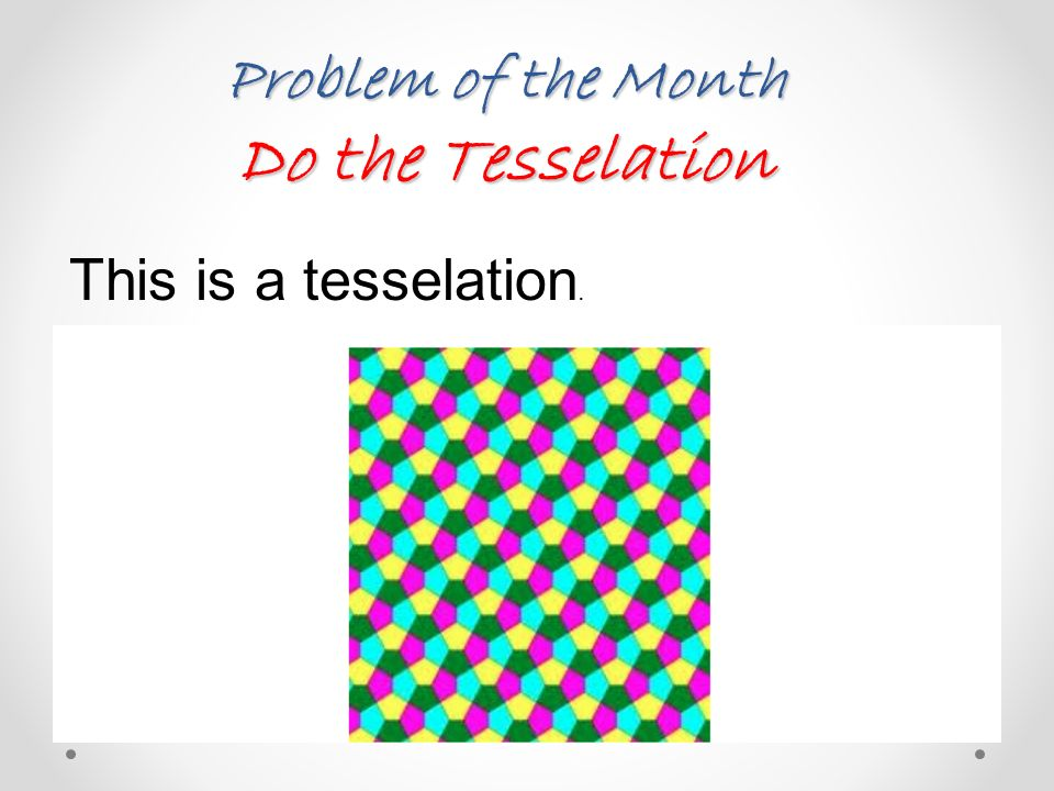 Problem of the Month Do the Tesselation This is a tesselation.