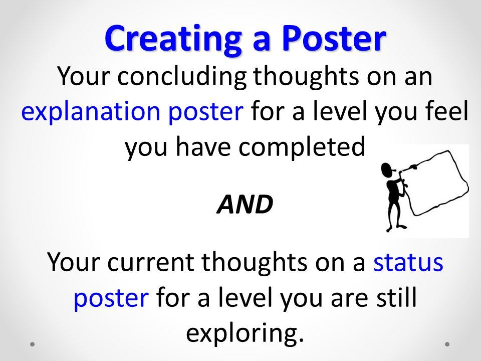 Creating a Poster Your concluding thoughts on an explanation poster for a level you feel you have completed AND Your current thoughts on a status poster for a level you are still exploring.