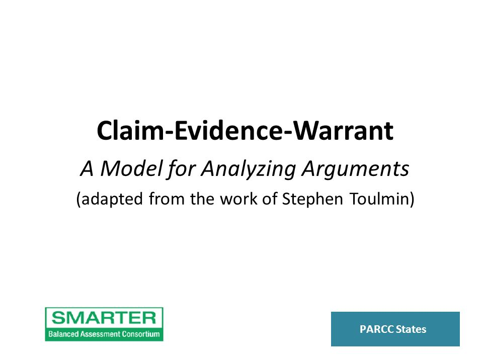 Claim-Evidence-Warrant A Model for Analyzing Arguments (adapted from the work of Stephen Toulmin) PARCC States