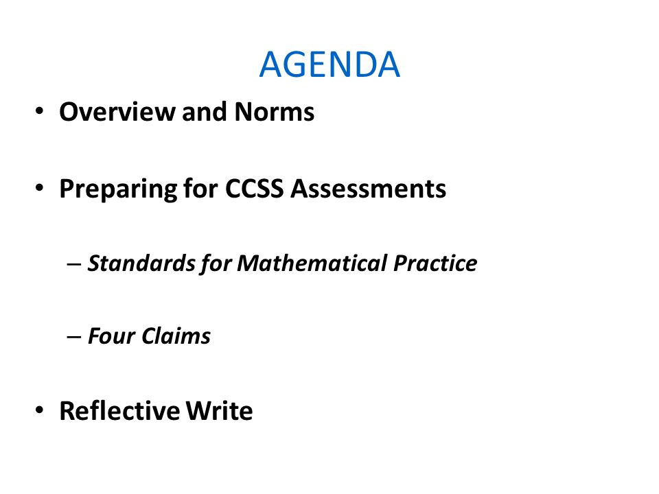 AGENDA Overview and Norms Preparing for CCSS Assessments – Standards for Mathematical Practice – Four Claims Reflective Write