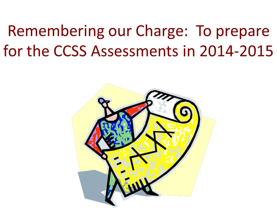 Remembering our Charge: To prepare for the CCSS Assessments in