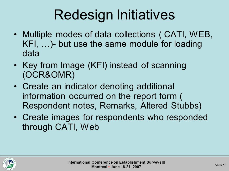 Redesign Initiatives Multiple modes of data collections ( CATI, WEB, KFI, …)- but use the same module for loading data Key from Image (KFI) instead of scanning (OCR&OMR) Create an indicator denoting additional information occurred on the report form ( Respondent notes, Remarks, Altered Stubbs) Create images for respondents who responded through CATI, Web Slide 1Slide Slide 10 International Conference on Establishment Surveys III Montreal June 18-21, 2007
