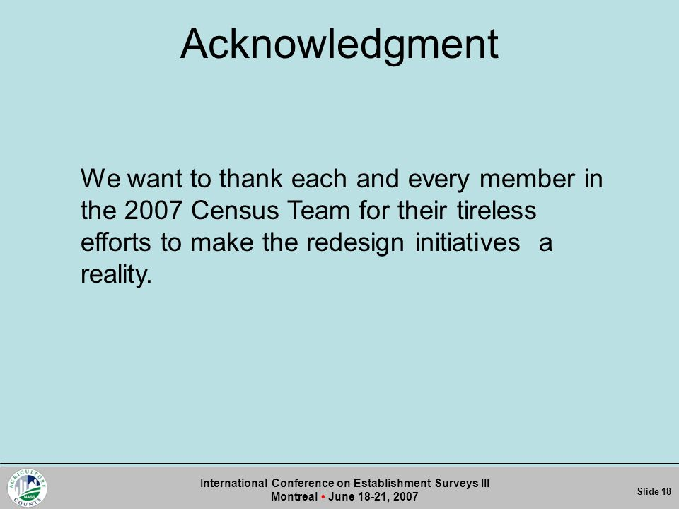 Acknowledgment Slide 1Slide Slide 18 International Conference on Establishment Surveys III Montreal June 18-21, 2007 We want to thank each and every member in the 2007 Census Team for their tireless efforts to make the redesign initiatives a reality.