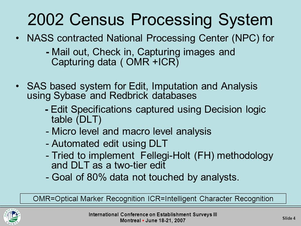 2002 Census Processing System NASS contracted National Processing Center (NPC) for - Mail out, Check in, Capturing images and Capturing data ( OMR +ICR) SAS based system for Edit, Imputation and Analysis using Sybase and Redbrick databases - Edit Specifications captured using Decision logic table (DLT) - Micro level and macro level analysis - Automated edit using DLT - Tried to implement Fellegi-Holt (FH) methodology and DLT as a two-tier edit - Goal of 80% data not touched by analysts.