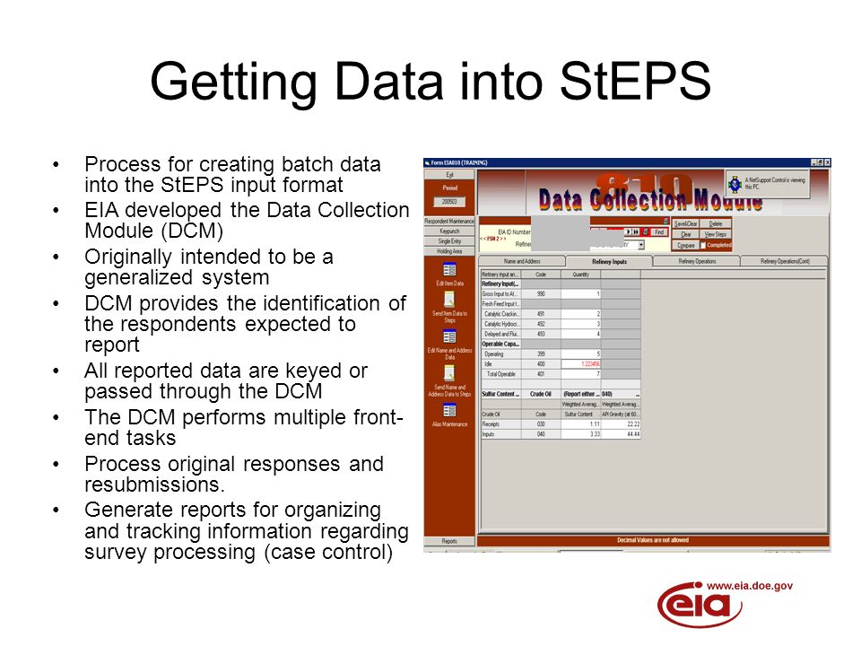 Getting Data into StEPS Process for creating batch data into the StEPS input format EIA developed the Data Collection Module (DCM) Originally intended to be a generalized system DCM provides the identification of the respondents expected to report All reported data are keyed or passed through the DCM The DCM performs multiple front- end tasks Process original responses and resubmissions.
