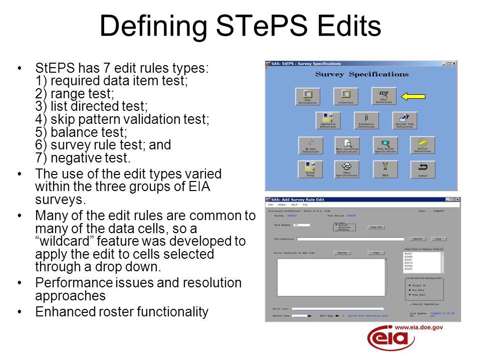 Defining STePS Edits StEPS has 7 edit rules types: 1) required data item test; 2) range test; 3) list directed test; 4) skip pattern validation test; 5) balance test; 6) survey rule test; and 7) negative test.