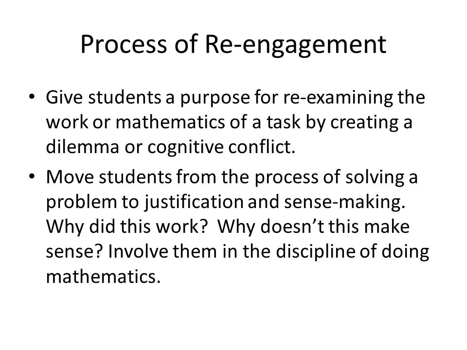 Process of Re-engagement Give students a purpose for re-examining the work or mathematics of a task by creating a dilemma or cognitive conflict.