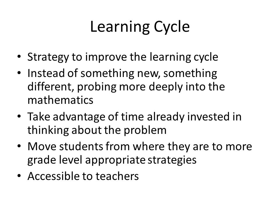Learning Cycle Strategy to improve the learning cycle Instead of something new, something different, probing more deeply into the mathematics Take advantage of time already invested in thinking about the problem Move students from where they are to more grade level appropriate strategies Accessible to teachers