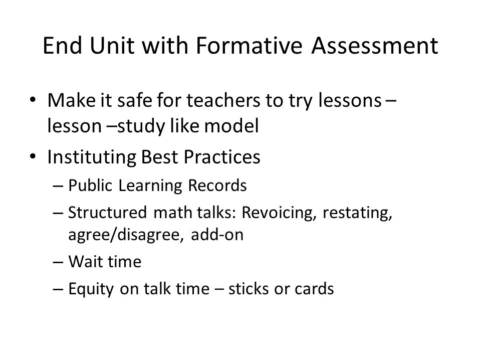 End Unit with Formative Assessment Make it safe for teachers to try lessons – lesson –study like model Instituting Best Practices – Public Learning Records – Structured math talks: Revoicing, restating, agree/disagree, add-on – Wait time – Equity on talk time – sticks or cards