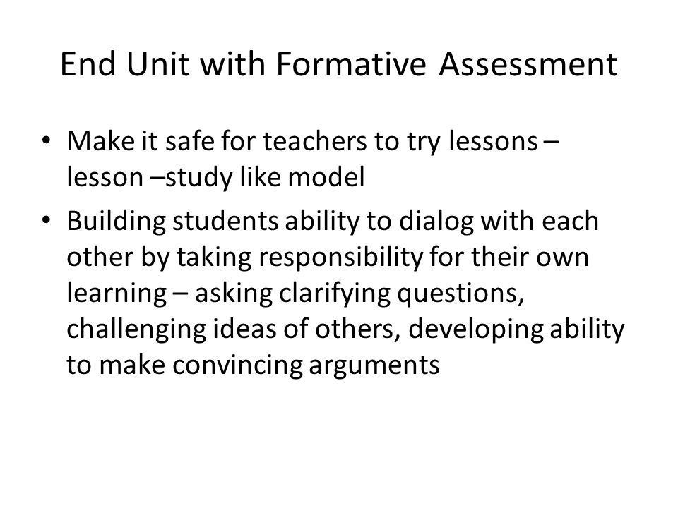 End Unit with Formative Assessment Make it safe for teachers to try lessons – lesson –study like model Building students ability to dialog with each other by taking responsibility for their own learning – asking clarifying questions, challenging ideas of others, developing ability to make convincing arguments