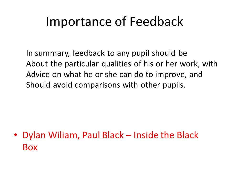 Importance of Feedback Dylan Wiliam, Paul Black – Inside the Black Box In summary, feedback to any pupil should be About the particular qualities of his or her work, with Advice on what he or she can do to improve, and Should avoid comparisons with other pupils.