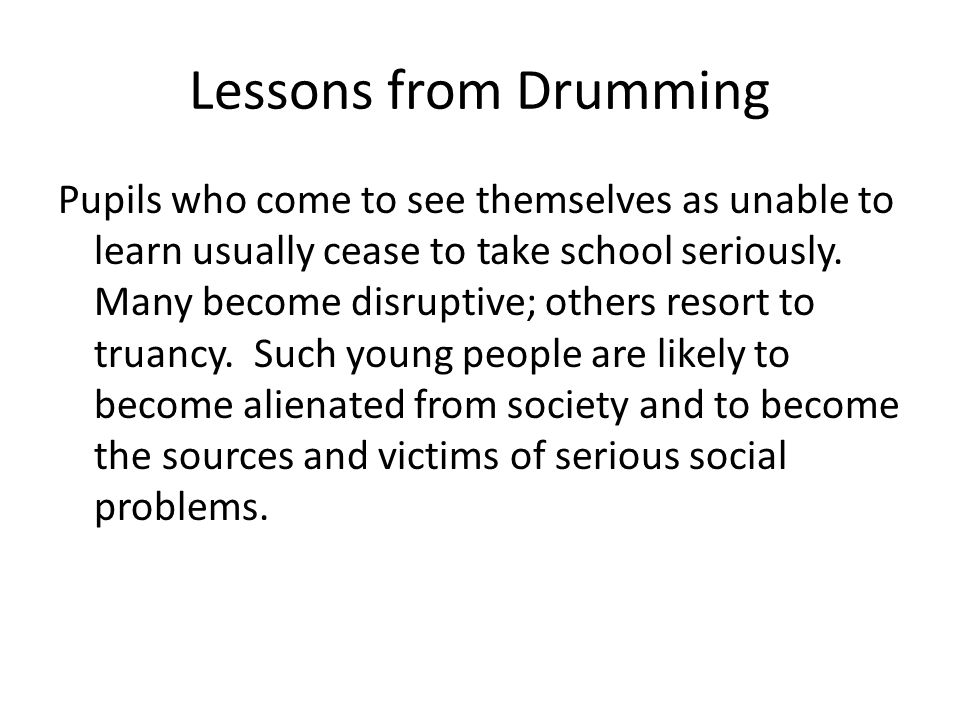 Lessons from Drumming Pupils who come to see themselves as unable to learn usually cease to take school seriously.