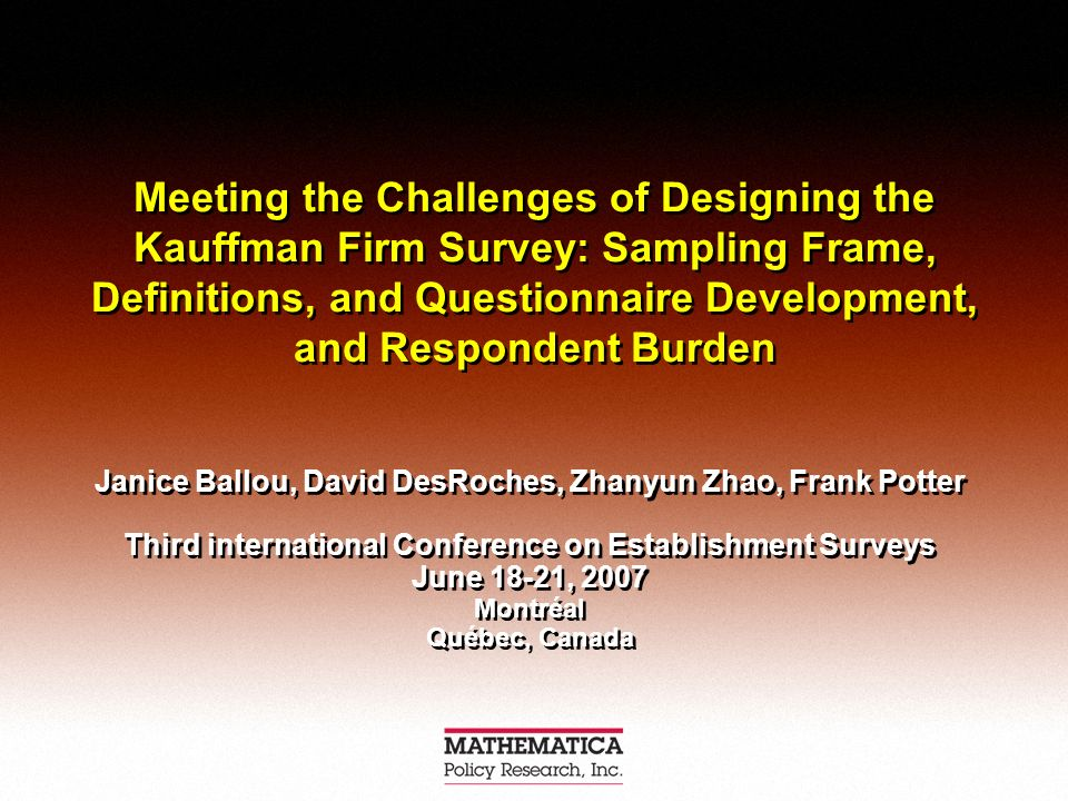 Meeting the Challenges of Designing the Kauffman Firm Survey: Sampling Frame, Definitions, and Questionnaire Development, and Respondent Burden Janice Ballou, David DesRoches, Zhanyun Zhao, Frank Potter Third international Conference on Establishment Surveys June 18-21, 2007 Montréal Québec, Canada Janice Ballou, David DesRoches, Zhanyun Zhao, Frank Potter Third international Conference on Establishment Surveys June 18-21, 2007 Montréal Québec, Canada