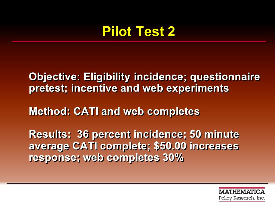 Pilot Test 2 Objective: Eligibility incidence; questionnaire pretest; incentive and web experiments Method: CATI and web completes Results: 36 percent incidence; 50 minute average CATI complete; $50.00 increases response; web completes 30% Objective: Eligibility incidence; questionnaire pretest; incentive and web experiments Method: CATI and web completes Results: 36 percent incidence; 50 minute average CATI complete; $50.00 increases response; web completes 30%