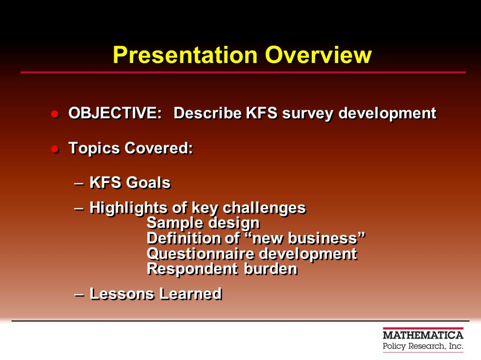 OBJECTIVE: Describe KFS survey development Topics Covered: –KFS Goals –Highlights of key challenges Sample design Definition of new business Questionnaire development Respondent burden –Lessons Learned OBJECTIVE: Describe KFS survey development Topics Covered: –KFS Goals –Highlights of key challenges Sample design Definition of new business Questionnaire development Respondent burden –Lessons Learned Presentation Overview