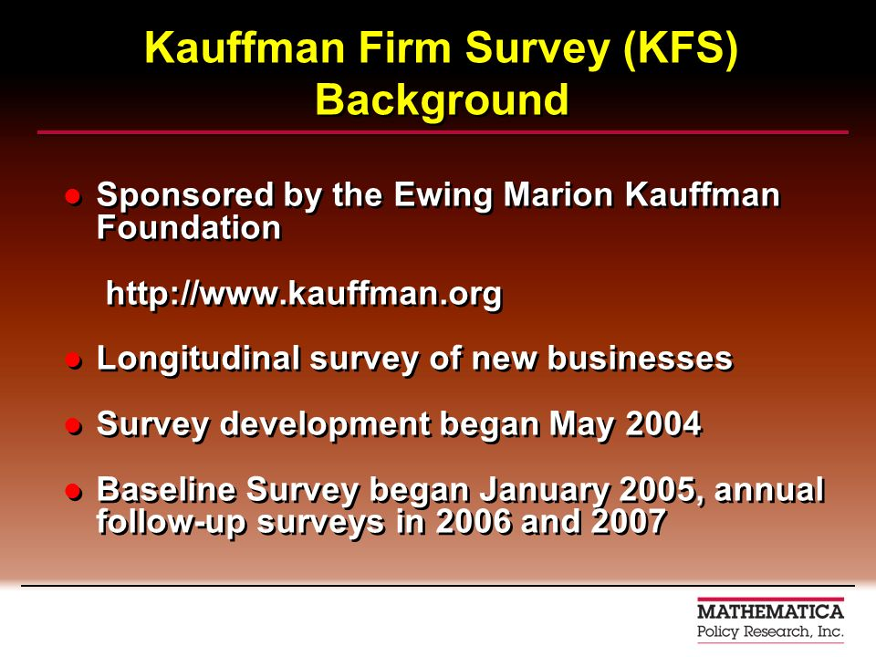 Kauffman Firm Survey (KFS) Background Sponsored by the Ewing Marion Kauffman Foundation http://www.kauffman.org Longitudinal survey of new businesses Survey development began May 2004 Baseline Survey began January 2005, annual follow-up surveys in 2006 and 2007 Sponsored by the Ewing Marion Kauffman Foundation http://www.kauffman.org Longitudinal survey of new businesses Survey development began May 2004 Baseline Survey began January 2005, annual follow-up surveys in 2006 and 2007