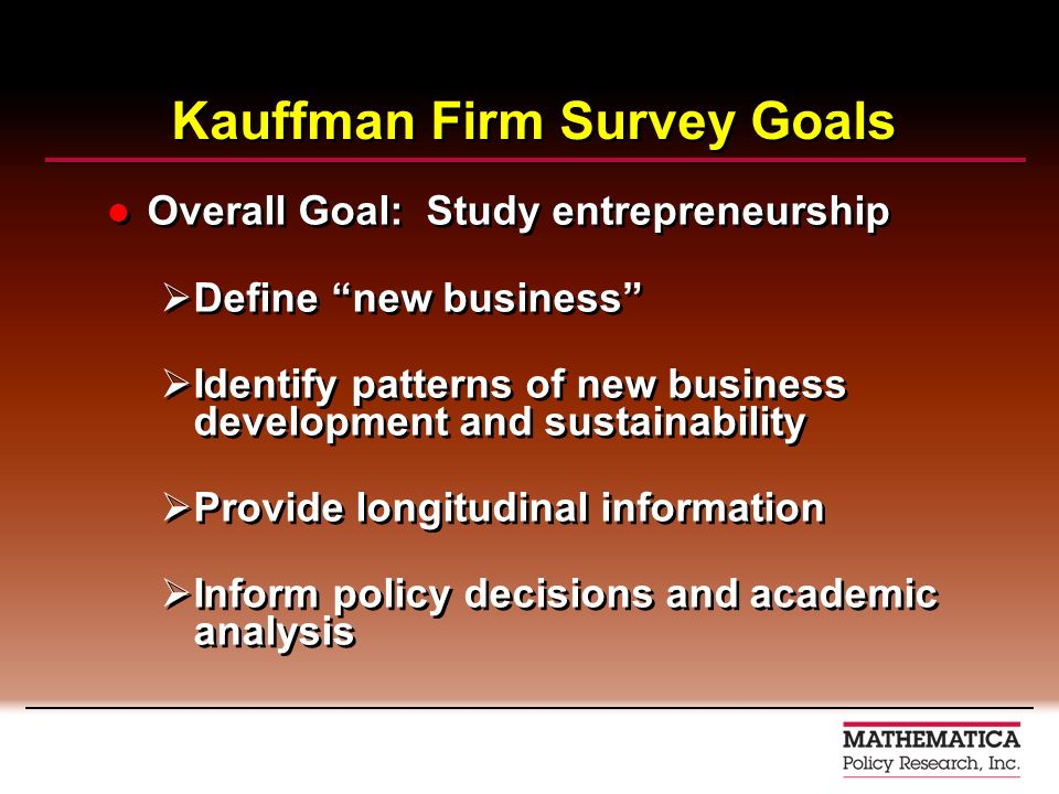 Kauffman Firm Survey Goals Overall Goal: Study entrepreneurship Define new business Identify patterns of new business development and sustainability Provide longitudinal information Inform policy decisions and academic analysis Overall Goal: Study entrepreneurship Define new business Identify patterns of new business development and sustainability Provide longitudinal information Inform policy decisions and academic analysis